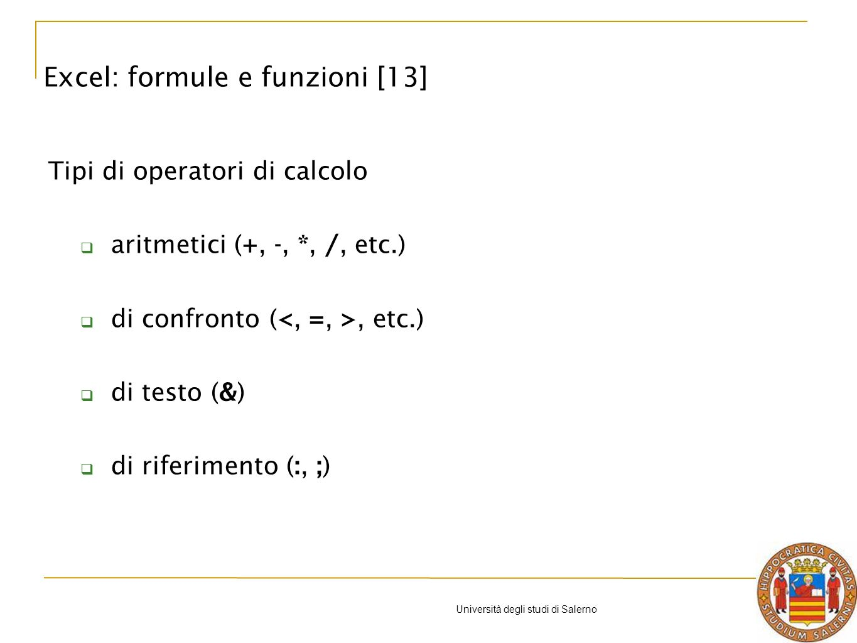 Università degli studi di Salerno Tipi di operatori di calcolo aritmetici (+, -, *, /, etc.) di confronto (, etc.) di testo (&) di riferimento (:, ;) Excel: formule e funzioni [13]