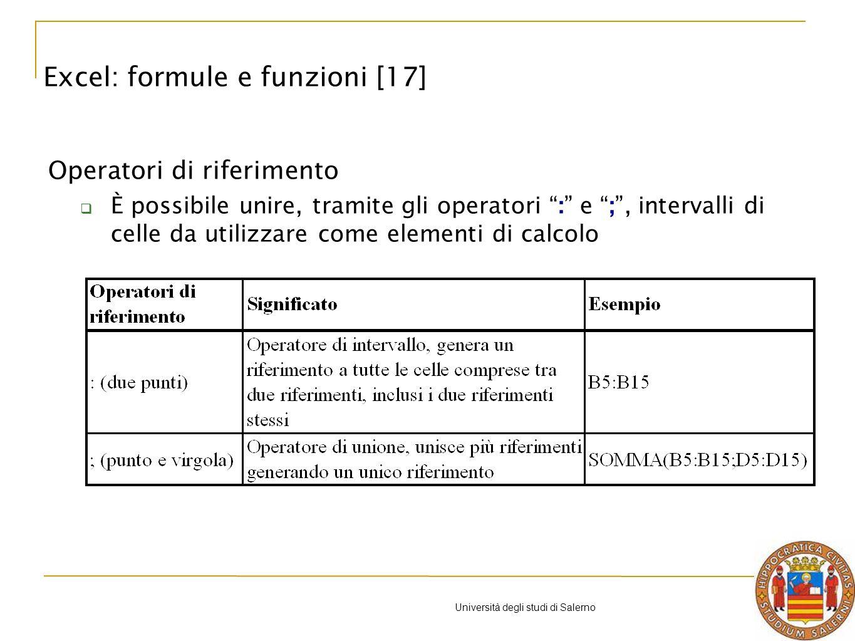 Università degli studi di Salerno Operatori di riferimento È possibile unire, tramite gli operatori : e ;, intervalli di celle da utilizzare come elementi di calcolo Excel: formule e funzioni [17]