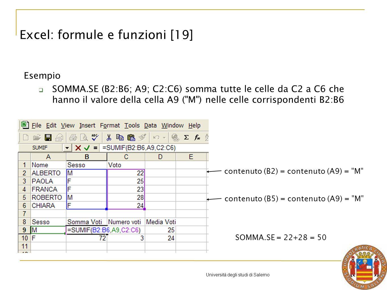 Università degli studi di Salerno Esempio SOMMA.SE (B2:B6; A9; C2:C6) somma tutte le celle da C2 a C6 che hanno il valore della cella A9 ( M ) nelle celle corrispondenti B2:B6 SOMMA.SE = 22+28 = 50 contenuto (B2) = contenuto (A9) = M contenuto (B5) = contenuto (A9) = M Excel: formule e funzioni [19]