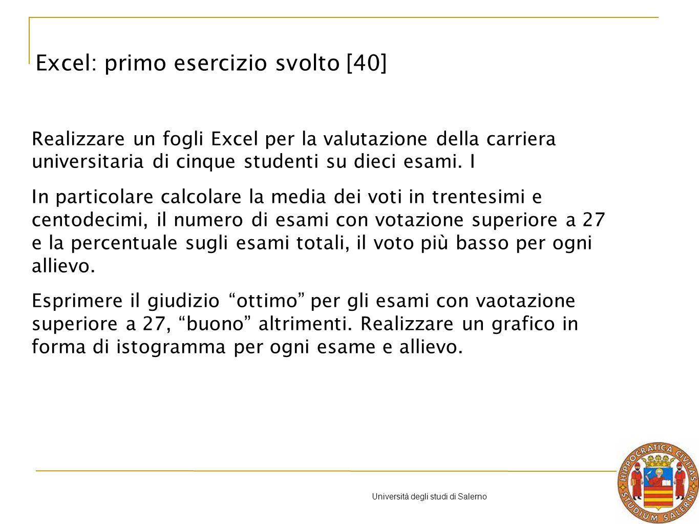 Università degli studi di Salerno Excel: primo esercizio svolto [40] Realizzare un fogli Excel per la valutazione della carriera universitaria di cinque studenti su dieci esami.
