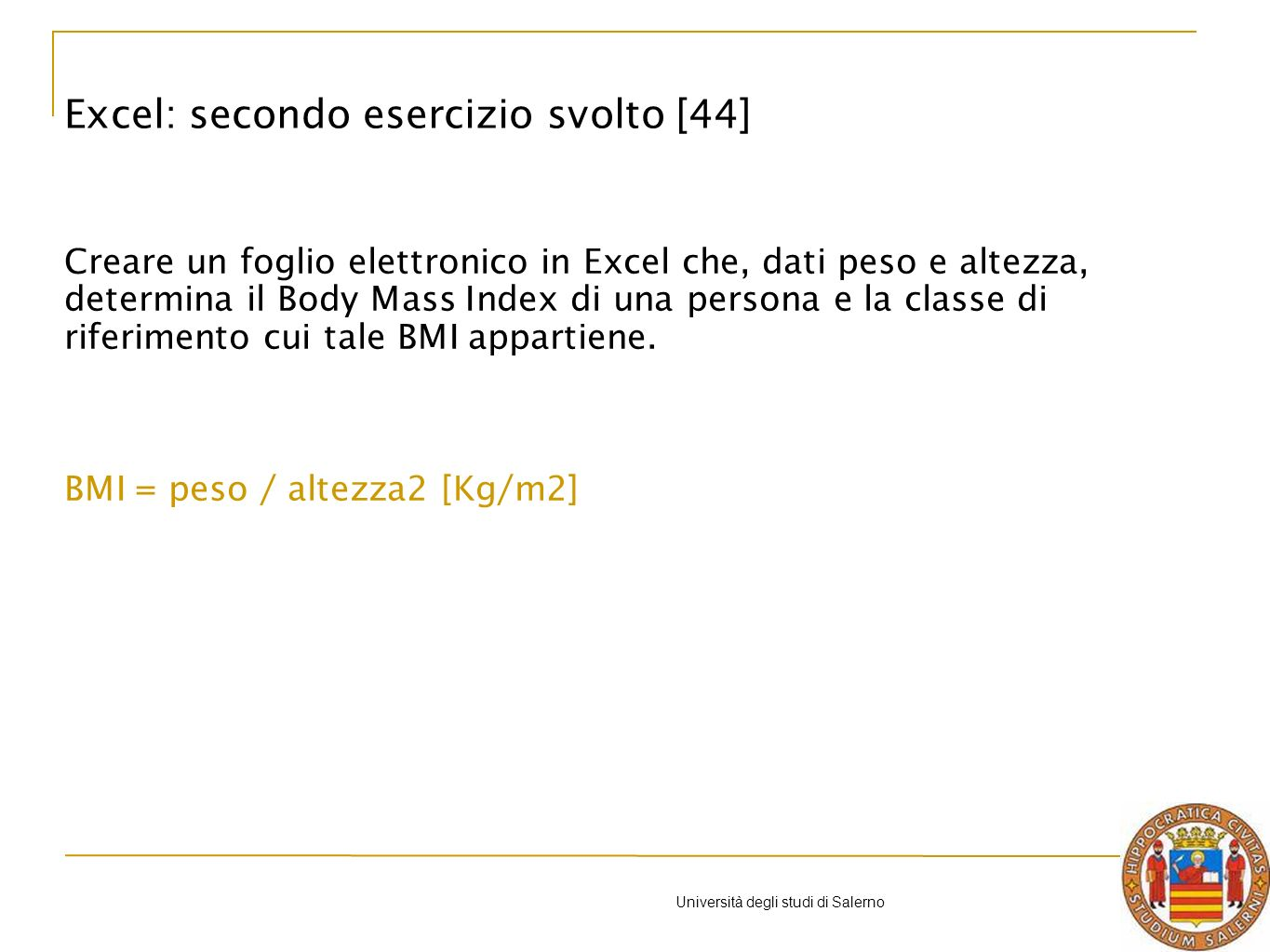 Università degli studi di Salerno Creare un foglio elettronico in Excel che, dati peso e altezza, determina il Body Mass Index di una persona e la classe di riferimento cui tale BMI appartiene.