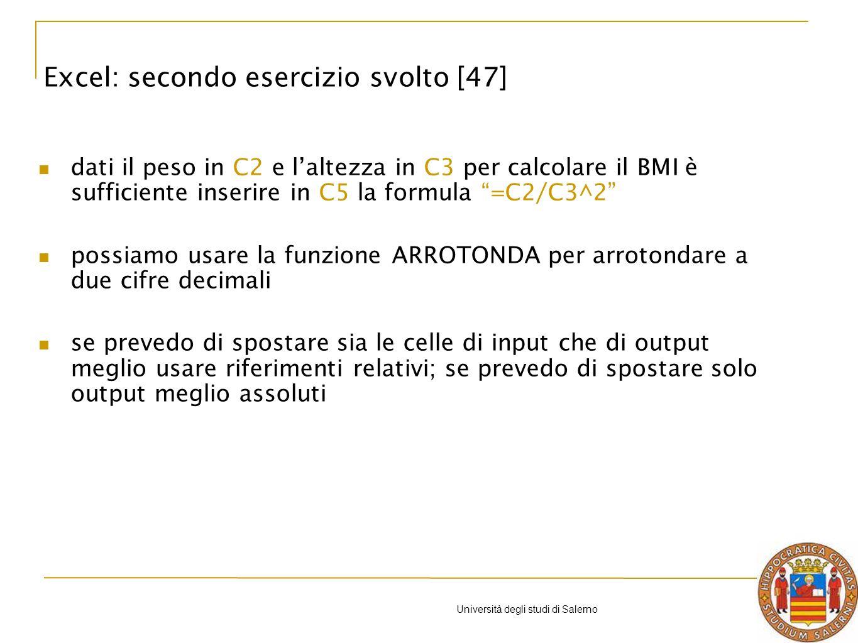 Università degli studi di Salerno dati il peso in C2 e laltezza in C3 per calcolare il BMI è sufficiente inserire in C5 la formula =C2/C3^2 possiamo usare la funzione ARROTONDA per arrotondare a due cifre decimali se prevedo di spostare sia le celle di input che di output meglio usare riferimenti relativi; se prevedo di spostare solo output meglio assoluti Excel: secondo esercizio svolto [47]