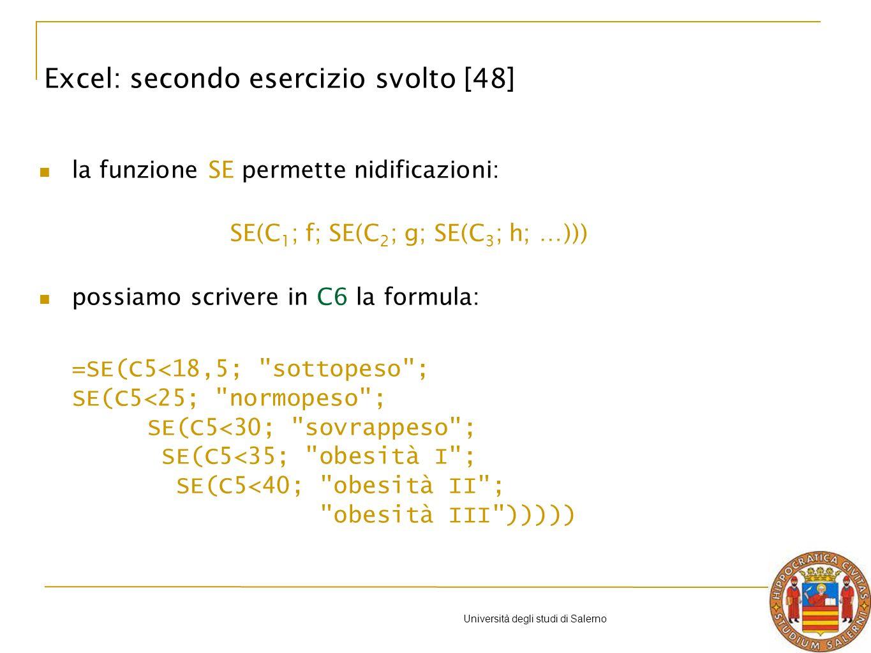 Università degli studi di Salerno la funzione SE permette nidificazioni: SE(C 1 ; f; SE(C 2 ; g; SE(C 3 ; h; …))) possiamo scrivere in C6 la formula: =SE(C5<18,5; sottopeso ; SE(C5<25; normopeso ; SE(C5<30; sovrappeso ; SE(C5<35; obesità I ; SE(C5<40; obesità II ; obesità III ))))) Excel: secondo esercizio svolto [48]
