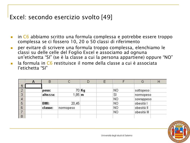 Università degli studi di Salerno in C6 abbiamo scritto una formula complessa e potrebbe essere troppo complessa se ci fossero 10, 20 o 50 classi di riferimento per evitare di scrivere una formula troppo complessa, elenchiamo le classi su delle celle del Foglio Excel e associamo ad ognuna unetichetta SI (se è la classe a cui la persona appartiene) oppure NO la formula in C6 restituisce il nome della classe a cui è associata letichetta SI Excel: secondo esercizio svolto [49]