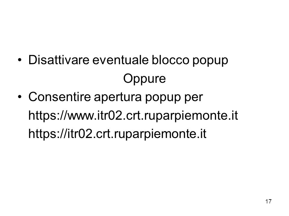 17 Disattivare eventuale blocco popup Oppure Consentire apertura popup per https://www.itr02.crt.ruparpiemonte.it https://itr02.crt.ruparpiemonte.it