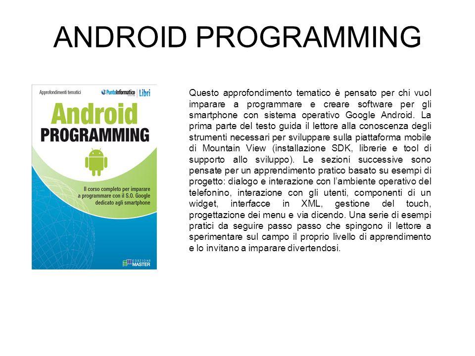 ANDROID PROGRAMMING Questo approfondimento tematico è pensato per chi vuol imparare a programmare e creare software per gli smartphone con sistema operativo Google Android.