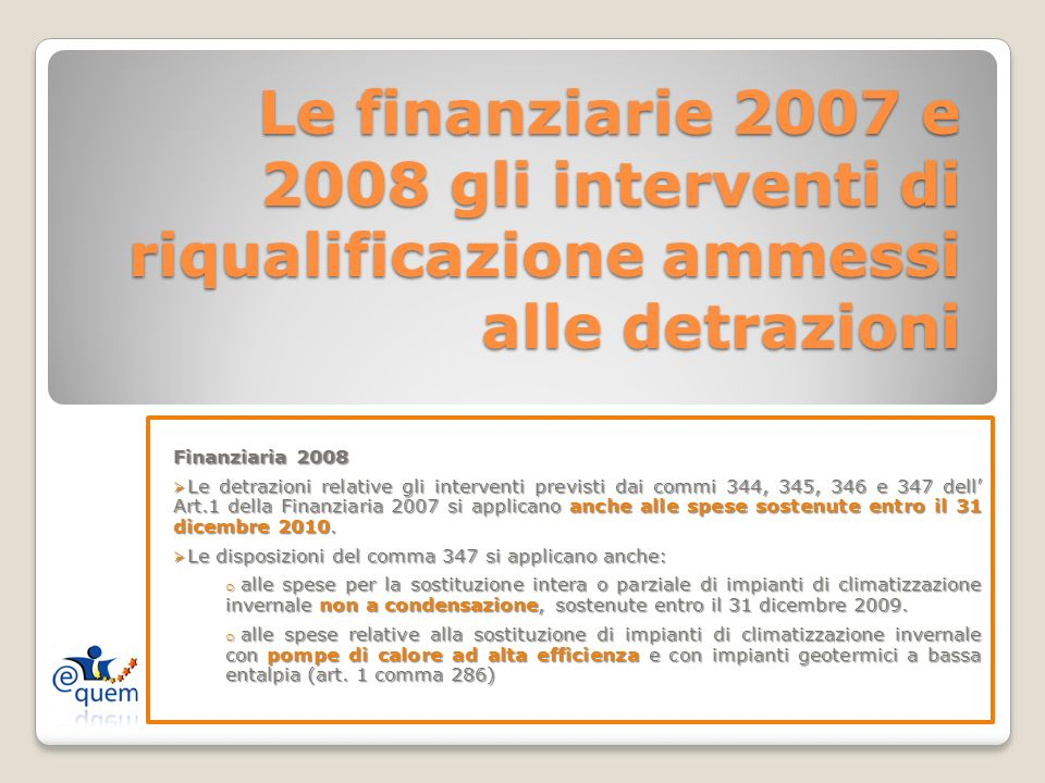 Le finanziarie 2007 e 2008 gli interventi di riqualificazione ammessi alle detrazioni Finanziaria 2008 Le detrazioni relative gli interventi previsti dai commi 344, 345, 346 e 347 dell Art.1 della Finanziaria 2007 si applicano anche alle spese sostenute entro il 31 dicembre 2010.