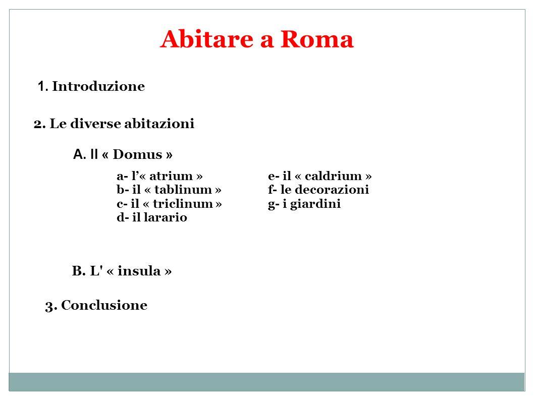 Abitare a Roma 1. Introduzione 2. Le diverse abitazioni A. Il « Domus » B. L' « insula » 3. Conclusione a- l« atrium » b- il « tablinum » c- il « tric