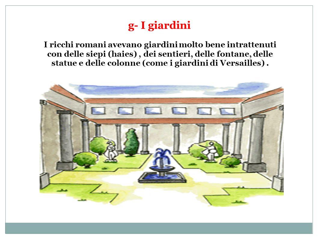 g- I giardini I ricchi romani avevano giardini molto bene intrattenuti con delle siepi (haies), dei sentieri, delle fontane, delle statue e delle colo
