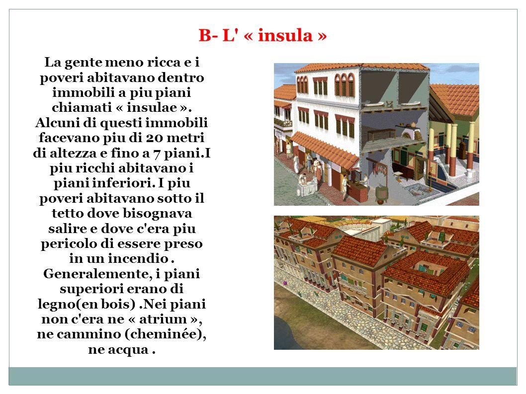B- L' « insula » La gente meno ricca e i poveri abitavano dentro immobili a piu piani chiamati « insulae ». Alcuni di questi immobili facevano piu di