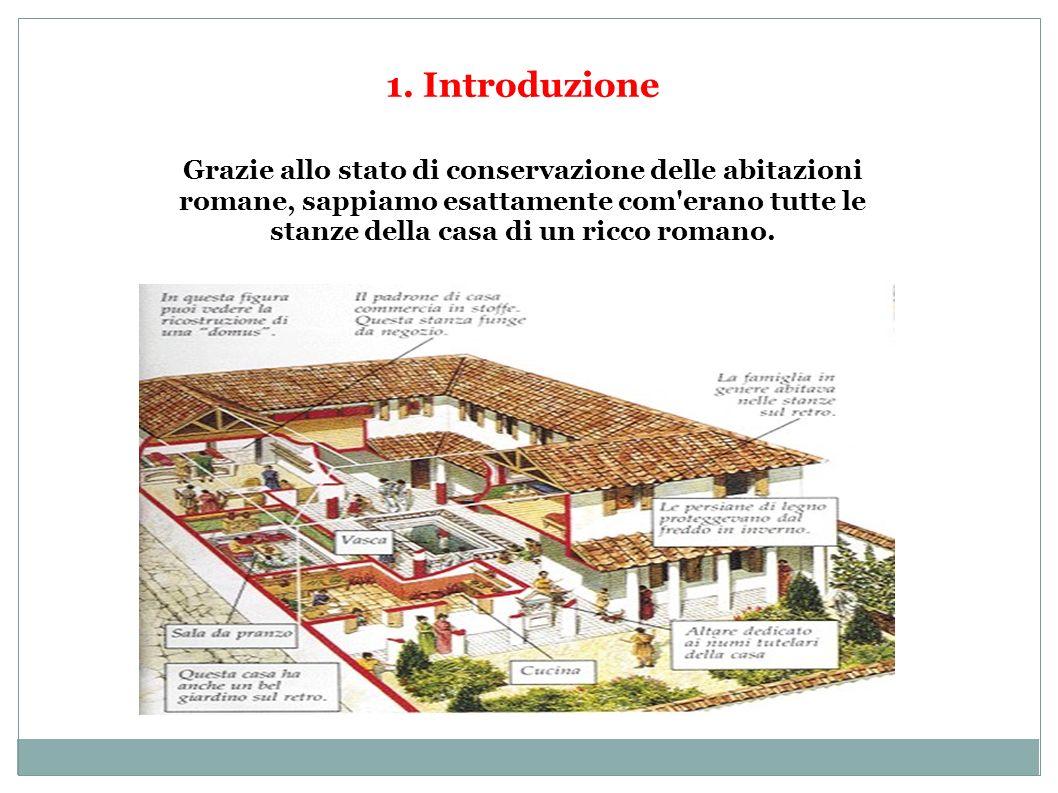 1. Introduzione Grazie allo stato di conservazione delle abitazioni romane, sappiamo esattamente com'erano tutte le stanze della casa di un ricco roma