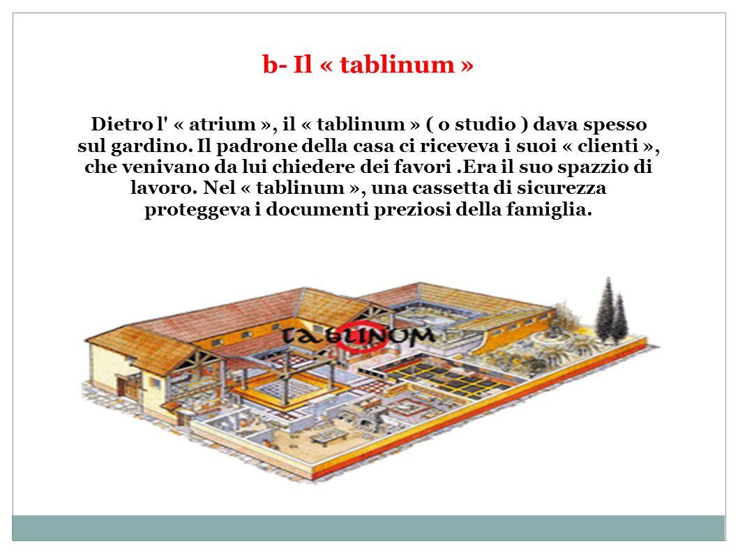 b- Il « tablinum » Dietro l' « atrium », il « tablinum » ( o studio ) dava spesso sul gardino. Il padrone della casa ci riceveva i suoi « clienti », c