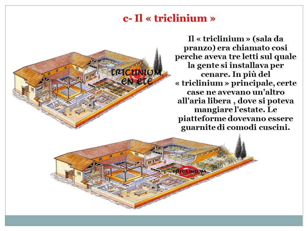 c- Il « triclinium » Il « triclinium » (sala da pranzo) era chiamato cosi perche aveva tre letti sul quale la gente si installava per cenare. In più d