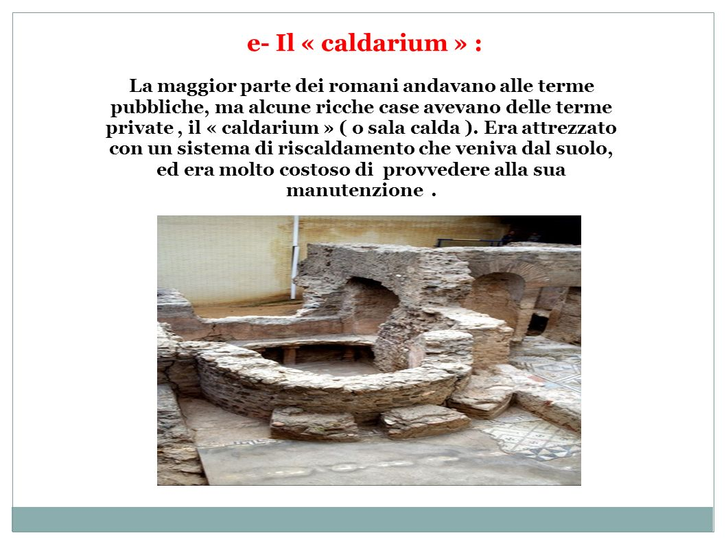 e- Il « caldarium » : La maggior parte dei romani andavano alle terme pubbliche, ma alcune ricche case avevano delle terme private, il « caldarium » (