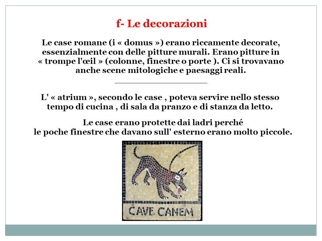 f- Le decorazioni Le case romane (i « domus ») erano riccamente decorate, essenzialmente con delle pitture murali. Erano pitture in « trompe l'œil » (