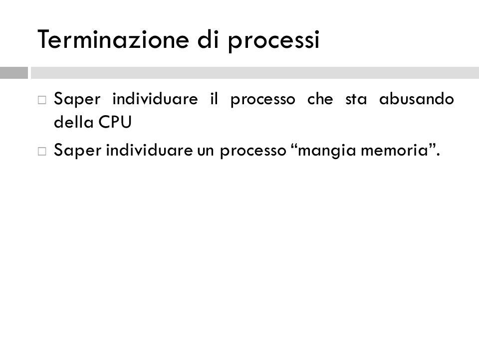 Terminazione di processi Saper individuare il processo che sta abusando della CPU Saper individuare un processo mangia memoria.
