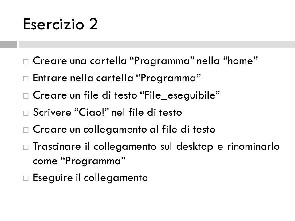 Esercizio 2 Creare una cartella Programma nella home Entrare nella cartella Programma Creare un file di testo File_eseguibile Scrivere Ciao! nel file