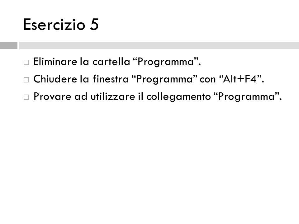 Esercizio 5 Eliminare la cartella Programma. Chiudere la finestra Programma con Alt+F4. Provare ad utilizzare il collegamento Programma.