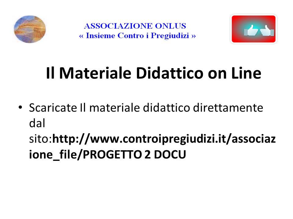 Il Materiale Didattico on Line Scaricate Il materiale didattico direttamente dal sito:http://www.controipregiudizi.it/associaz ione_file/PROGETTO 2 DOCU