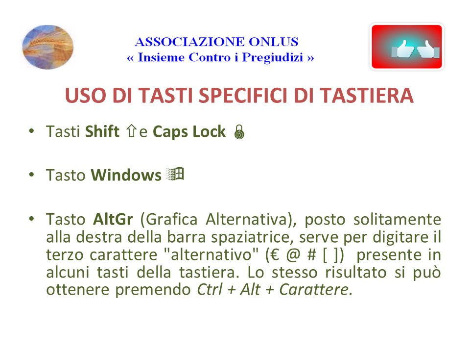 USO DI TASTI SPECIFICI DI TASTIERA Tasti Shift e Caps Lock Tasto Windows Tasto AltGr (Grafica Alternativa), posto solitamente alla destra della barra spaziatrice, serve per digitare il terzo carattere alternativo # [ ]) presente in alcuni tasti della tastiera.