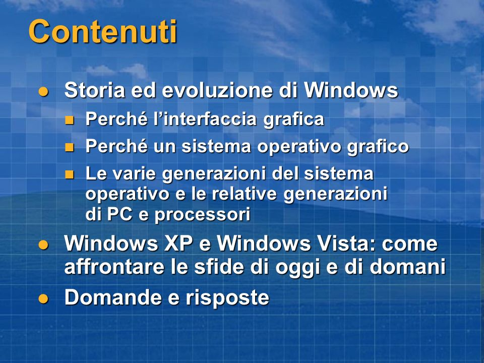 Contenuti Storia ed evoluzione di Windows Storia ed evoluzione di Windows Perché linterfaccia grafica Perché linterfaccia grafica Perché un sistema operativo grafico Perché un sistema operativo grafico Le varie generazioni del sistema operativo e le relative generazioni di PC e processori Le varie generazioni del sistema operativo e le relative generazioni di PC e processori Windows XP e Windows Vista: come affrontare le sfide di oggi e di domani Windows XP e Windows Vista: come affrontare le sfide di oggi e di domani Domande e risposte Domande e risposte