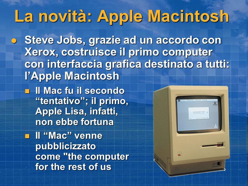 La novità: Apple Macintosh Steve Jobs, grazie ad un accordo con Xerox, costruisce il primo computer con interfaccia grafica destinato a tutti: lApple Macintosh Steve Jobs, grazie ad un accordo con Xerox, costruisce il primo computer con interfaccia grafica destinato a tutti: lApple Macintosh Il Mac fu il secondo tentativo; il primo, Apple Lisa, infatti, non ebbe fortuna Il Mac fu il secondo tentativo; il primo, Apple Lisa, infatti, non ebbe fortuna Il Mac venne pubblicizzato come the computer for the rest of us Il Mac venne pubblicizzato come the computer for the rest of us