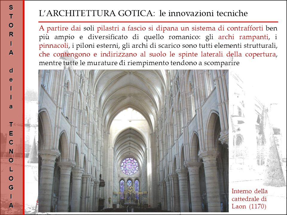 LARCHITETTURA GOTICA: le innovazioni tecniche STORIAdellaTECNOLOGIA Interno della cattedrale di Laon (1170) A partire dai soli pilastri a fascio si dipana un sistema di contrafforti ben più ampio e diversificato di quello romanico: gli archi rampanti, i pinnacoli, i piloni esterni, gli archi di scarico sono tutti elementi strutturali, che contengono e indirizzano al suolo le spinte laterali della copertura, mentre tutte le murature di riempimento tendono a scomparire Schema strutturale di una cattedrale gotica