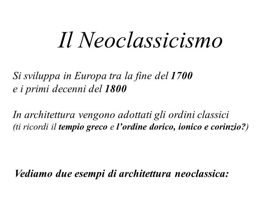 Il Neoclassicismo Si sviluppa in Europa tra la fine del 1700 e i primi decenni del 1800 In architettura vengono adottati gli ordini classici (ti ricordi il tempio greco e lordine dorico, ionico e corinzio?) Vediamo due esempi di architettura neoclassica: