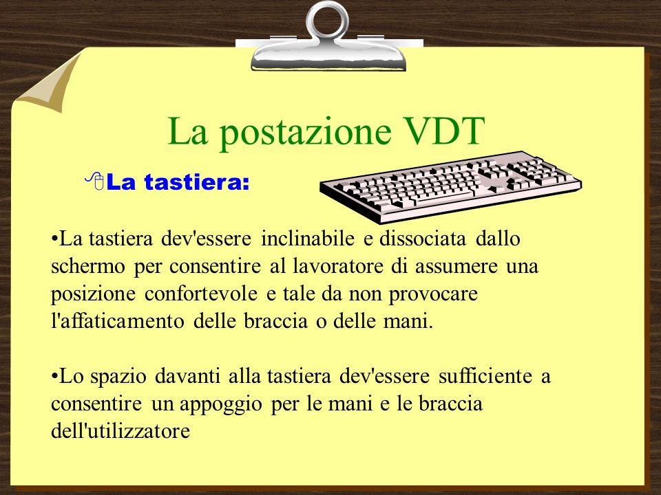 La postazione VDT La tastiera: La tastiera dev essere inclinabile e dissociata dallo schermo per consentire al lavoratore di assumere una posizione confortevole e tale da non provocare l affaticamento delle braccia o delle mani.