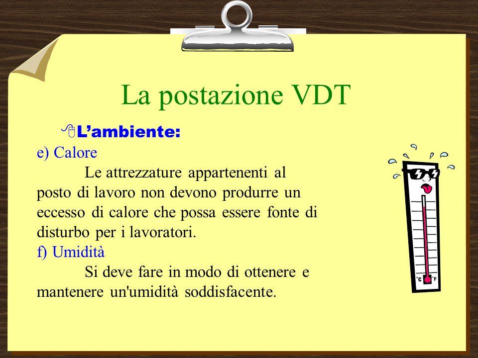 La postazione VDT Lambiente: e) Calore Le attrezzature appartenenti al posto di lavoro non devono produrre un eccesso di calore che possa essere fonte di disturbo per i lavoratori.