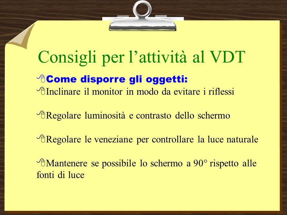 Consigli per lattività al VDT 8Come disporre gli oggetti: 8Inclinare il monitor in modo da evitare i riflessi 8Regolare luminosità e contrasto dello schermo 8Regolare le veneziane per controllare la luce naturale Mantenere se possibile lo schermo a 90° rispetto alle fonti di luce