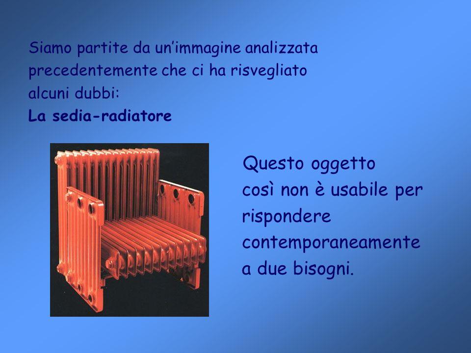 Siamo partite da unimmagine analizzata precedentemente che ci ha risvegliato alcuni dubbi: La sedia-radiatore Questo oggetto così non è usabile per rispondere contemporaneamente a due bisogni.