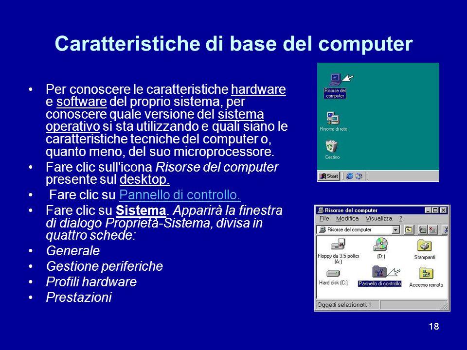 18 Caratteristiche di base del computer Per conoscere le caratteristiche hardware e software del proprio sistema, per conoscere quale versione del sis