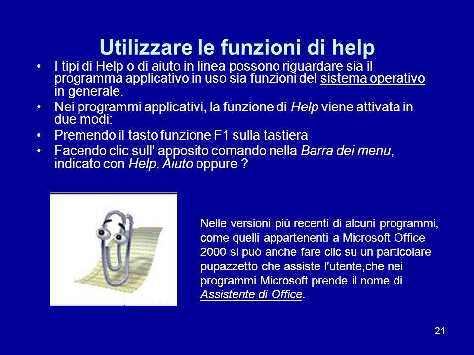 21 Utilizzare le funzioni di help I tipi di Help o di aiuto in linea possono riguardare sia il programma applicativo in uso sia funzioni del sistema o