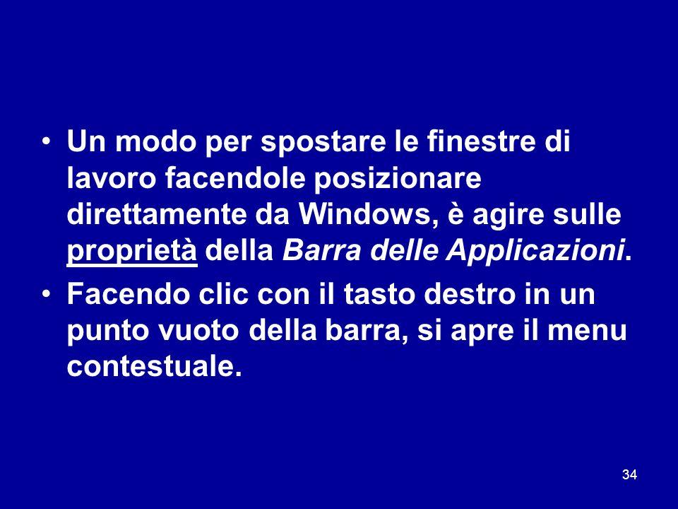 34 Un modo per spostare le finestre di lavoro facendole posizionare direttamente da Windows, è agire sulle proprietà della Barra delle Applicazioni. F