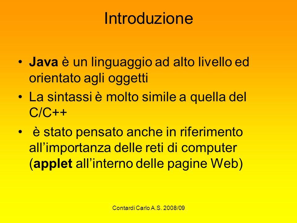 Contardi Carlo A.S. 2008/09 Introduzione Java è un linguaggio ad alto livello ed orientato agli oggetti La sintassi è molto simile a quella del C/C++
