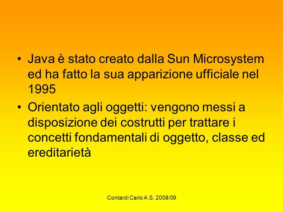 Contardi Carlo A.S. 2008/09 Java è stato creato dalla Sun Microsystem ed ha fatto la sua apparizione ufficiale nel 1995 Orientato agli oggetti: vengon