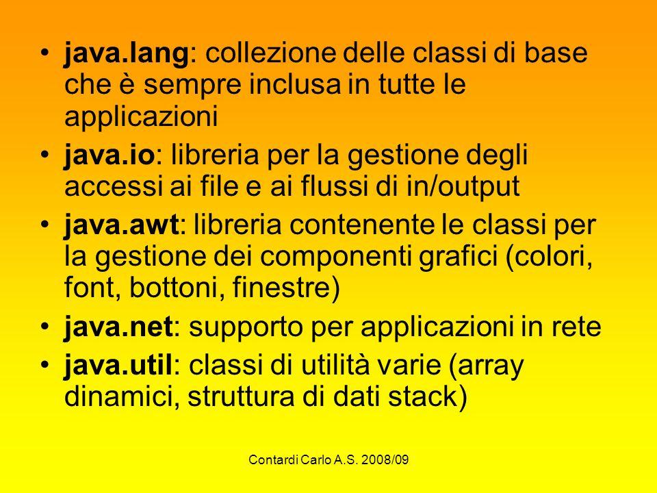 Contardi Carlo A.S. 2008/09 java.lang: collezione delle classi di base che è sempre inclusa in tutte le applicazioni java.io: libreria per la gestione