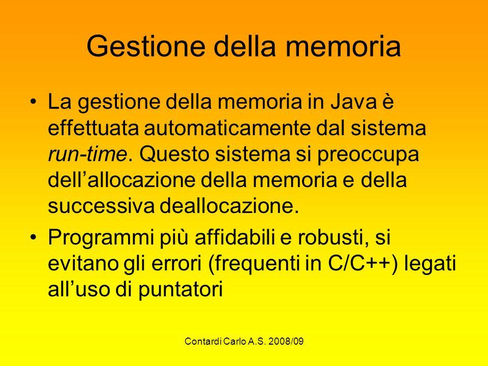 Contardi Carlo A.S. 2008/09 Gestione della memoria La gestione della memoria in Java è effettuata automaticamente dal sistema run-time. Questo sistema