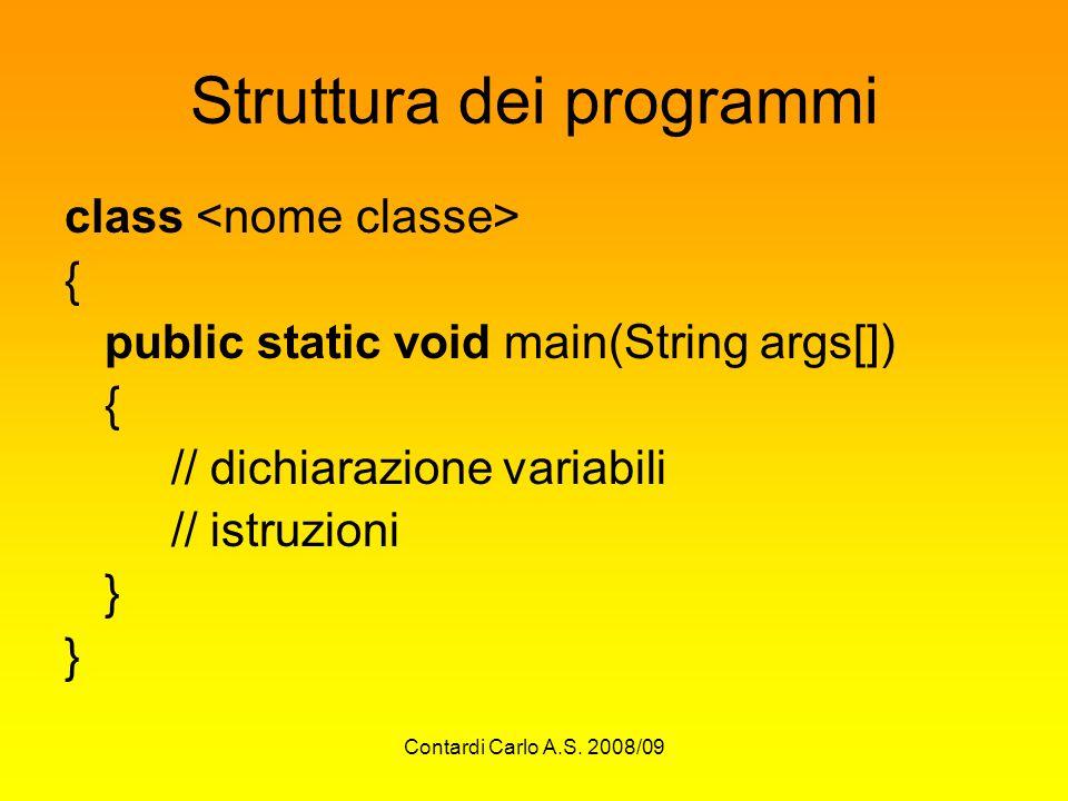 Contardi Carlo A.S. 2008/09 Struttura dei programmi class { public static void main(String args[]) { // dichiarazione variabili // istruzioni }