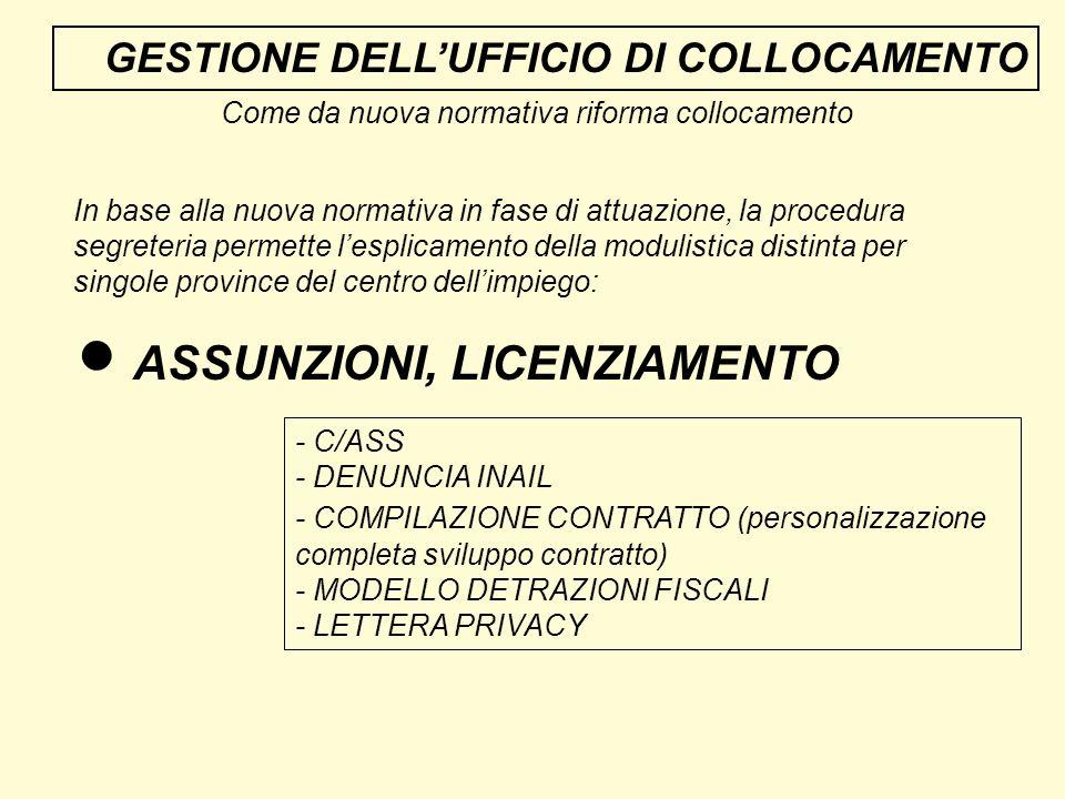 GESTIONE DELLUFFICIO DI COLLOCAMENTO Come da nuova normativa riforma collocamento In base alla nuova normativa in fase di attuazione, la procedura segreteria permette lesplicamento della modulistica distinta per singole province del centro dellimpiego: ASSUNZIONI, LICENZIAMENTO - C/ASS - DENUNCIA INAIL - COMPILAZIONE CONTRATTO (personalizzazione completa sviluppo contratto) - MODELLO DETRAZIONI FISCALI - LETTERA PRIVACY