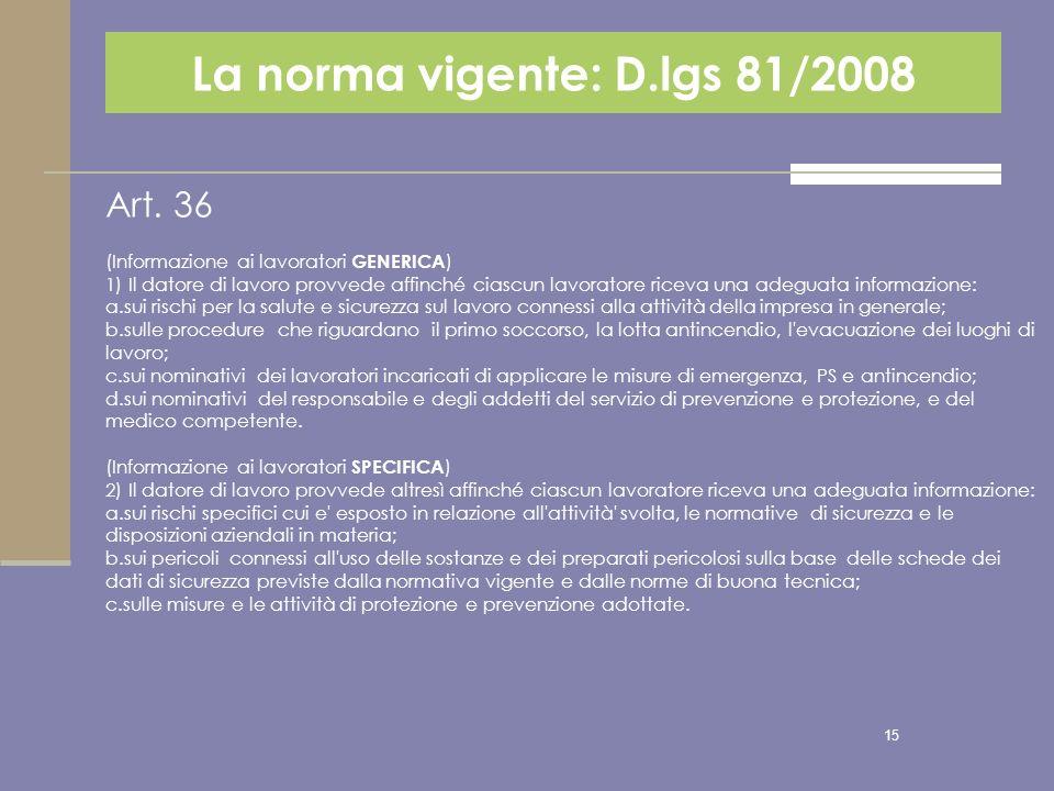 15 La norma vigente: D.lgs 81/2008 Art. 36 (Informazione ai lavoratori GENERICA ) 1) Il datore di lavoro provvede affinché ciascun lavoratore riceva u