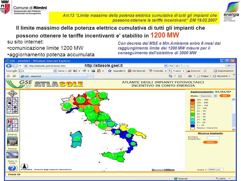 Art.13 Limite massimo della potenza elettrica cumulativa di tutti gli impianti che possono ottenere le tariffe incentivanti DM 19.02.2007 su sito internet: comunicazione limite 1200 MW aggiornamento potenza accumulata Il limite massimo della potenza elettrica cumulativa di tutti gli impianti che possono ottenere le tariffe incentivanti e stabilito in 1200 MW Con decreto del MSE e Min.Ambiente entro 6 mesi dal raggiungimento limite dei 1200 MW misure per il conseguimento dellobiettivo di 3000 MW http://atlasole.gsel.it
