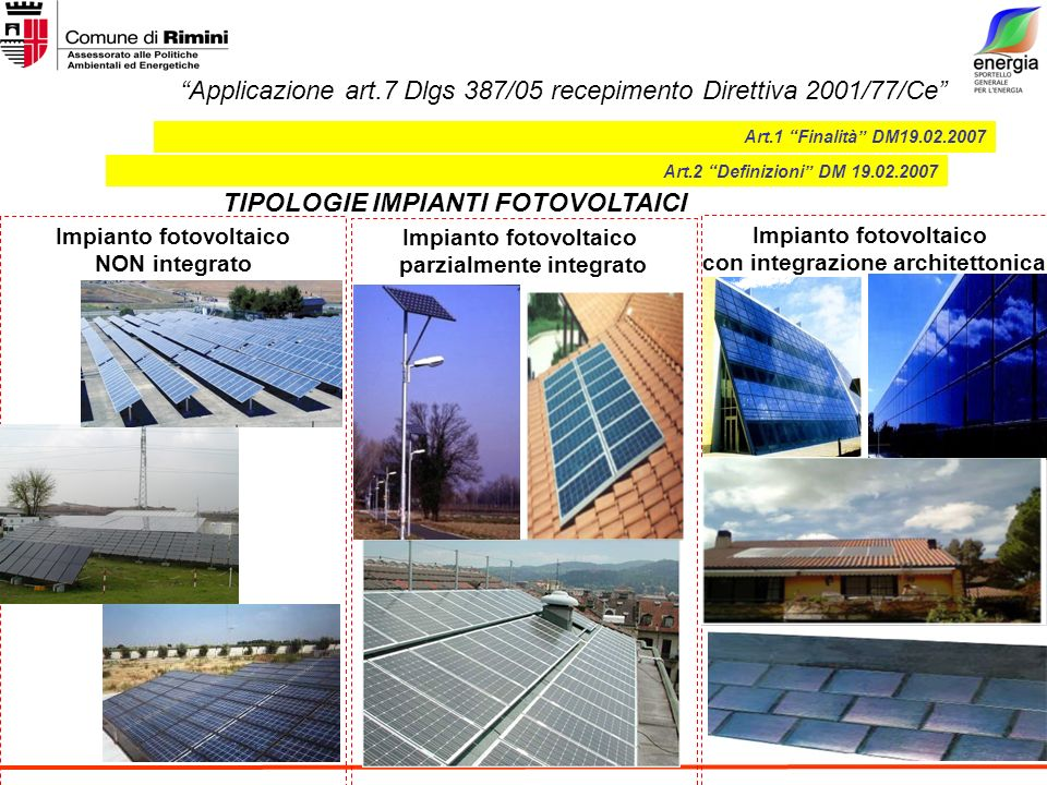 Applicazione art.7 Dlgs 387/05 recepimento Direttiva 2001/77/Ce Impianto fotovoltaico NON integrato Art.1 Finalità DM19.02.2007 Art.2 Definizioni DM 19.02.2007 TIPOLOGIE IMPIANTI FOTOVOLTAICI Impianto fotovoltaico con integrazione architettonica Impianto fotovoltaico parzialmente integrato