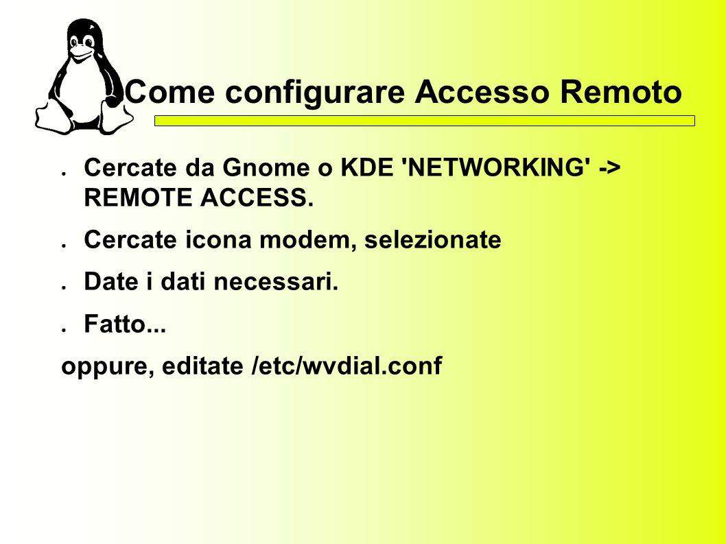 Come configurare Accesso Remoto Cercate da Gnome o KDE 'NETWORKING' -> REMOTE ACCESS. Cercate icona modem, selezionate Date i dati necessari. Fatto...