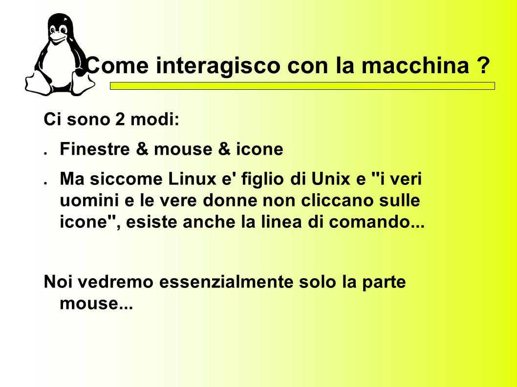 Come interagisco con la macchina ? Ci sono 2 modi: Finestre & mouse & icone Ma siccome Linux e' figlio di Unix e ''i veri uomini e le vere donne non c
