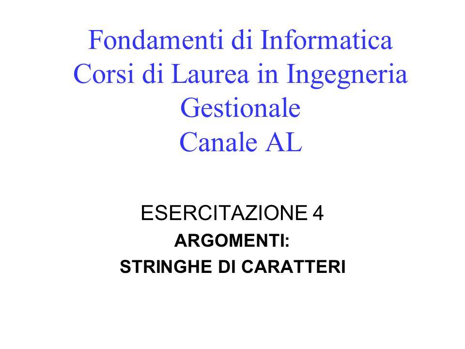 Fondamenti di Informatica Corsi di Laurea in Ingegneria Gestionale Canale AL ESERCITAZIONE 4 ARGOMENTI: STRINGHE DI CARATTERI