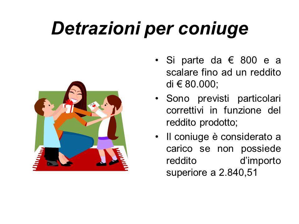Detrazioni per coniuge Si parte da 800 e a scalare fino ad un reddito di 80.000; Sono previsti particolari correttivi in funzione del reddito prodotto