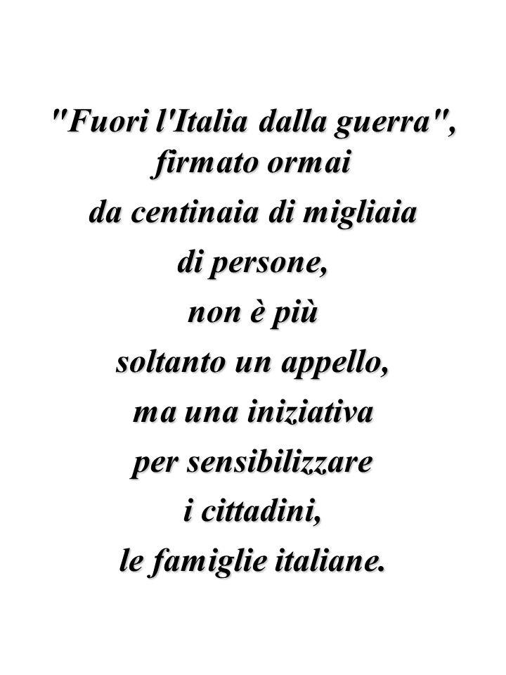 Fuori l Italia dalla guerra , firmato ormai da centinaia di migliaia di persone, non è più soltanto un appello, ma una iniziativa per sensibilizzare i cittadini, le famiglie italiane.