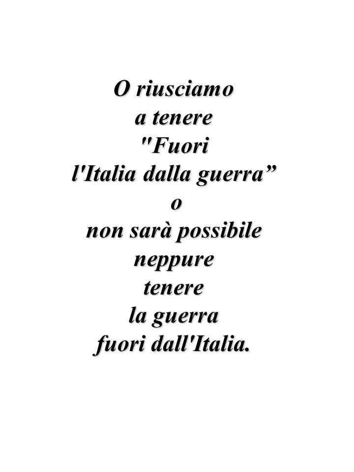 O riusciamo a tenere Fuori l Italia dalla guerra o non sarà possibile neppuretenere la guerra fuori dall Italia.